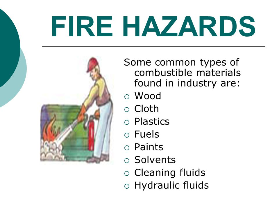FIRE HAZARDS Some common types of combustible materials found in industry are: Wood. Cloth. Plastics.