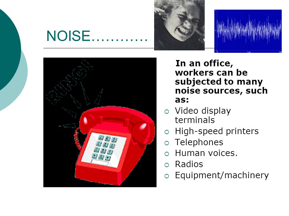 NOISE………… In an office, workers can be subjected to many noise sources, such as: Video display terminals.
