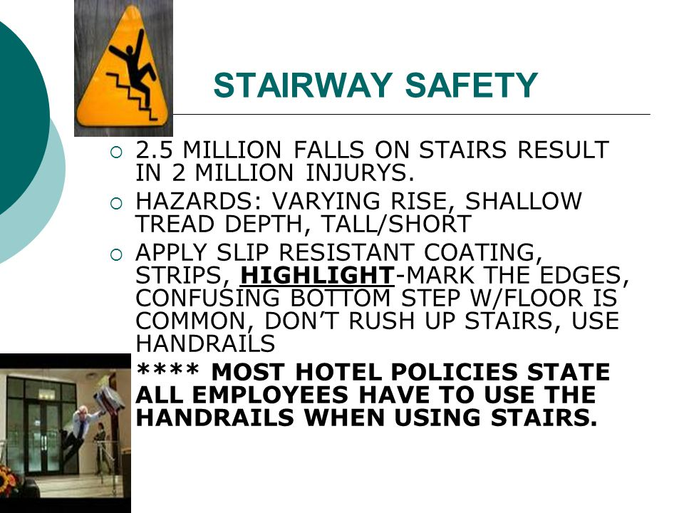 STAIRWAY SAFETY 2.5 MILLION FALLS ON STAIRS RESULT IN 2 MILLION INJURYS. HAZARDS: VARYING RISE, SHALLOW TREAD DEPTH, TALL/SHORT.