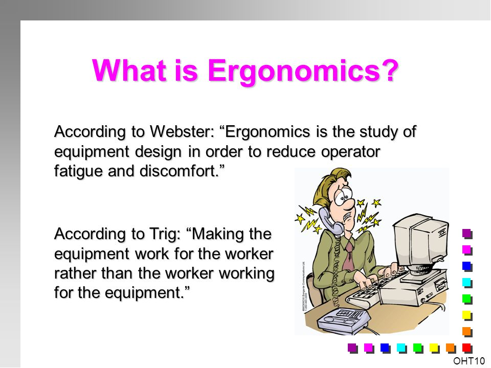 What is Ergonomics According to Webster: Ergonomics is the study of equipment design in order to reduce operator fatigue and discomfort.