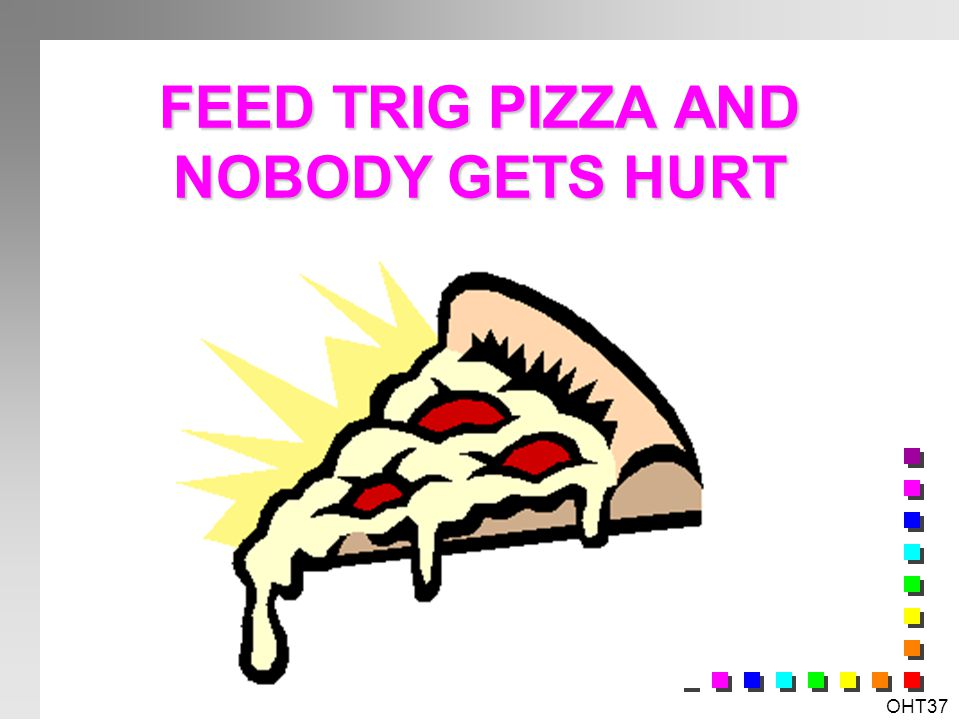 FEED TRIG PIZZA AND NOBODY GETS HURT