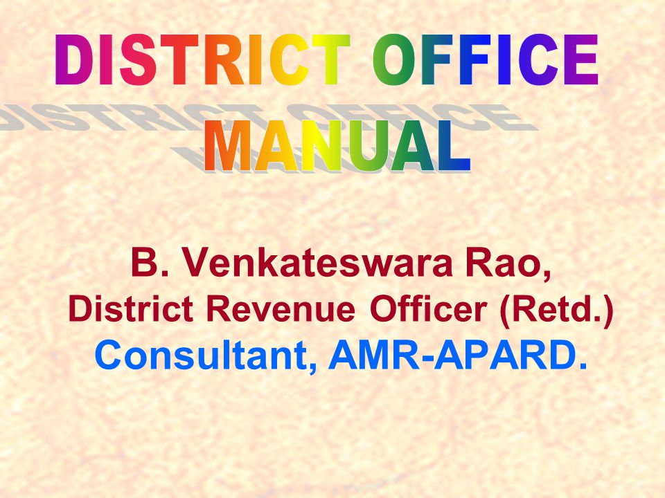 DISTRICT OFFICE MANUAL B. Venkateswara Rao, District Revenue Officer (Retd.) Consultant, AMR-APARD.