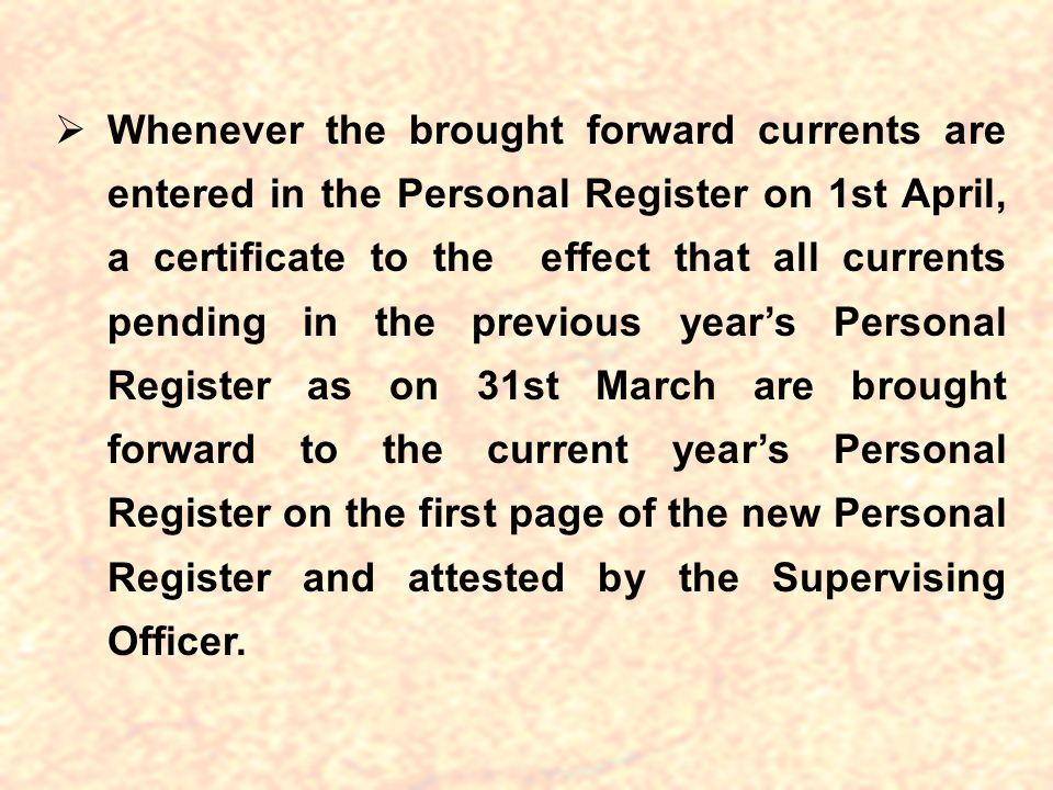 Whenever the brought forward currents are entered in the Personal Register on 1st April, a certificate to the effect that all currents pending in the previous year's Personal Register as on 31st March are brought forward to the current year's Personal Register on the first page of the new Personal Register and attested by the Supervising Officer.