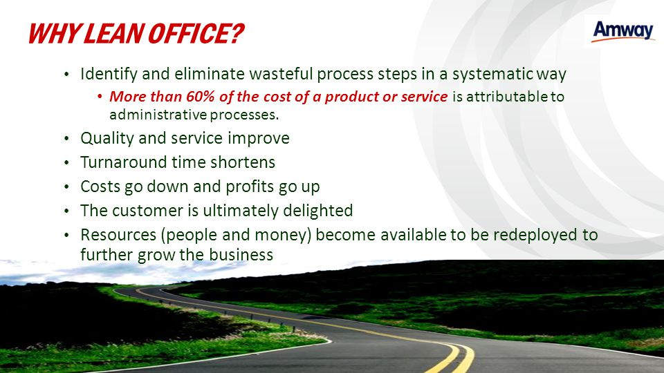WHY LEAN OFFICE Identify and eliminate wasteful process steps in a systematic way.