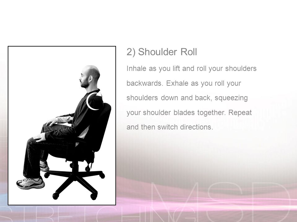 2) Shoulder Roll Inhale as you lift and roll your shoulders backwards