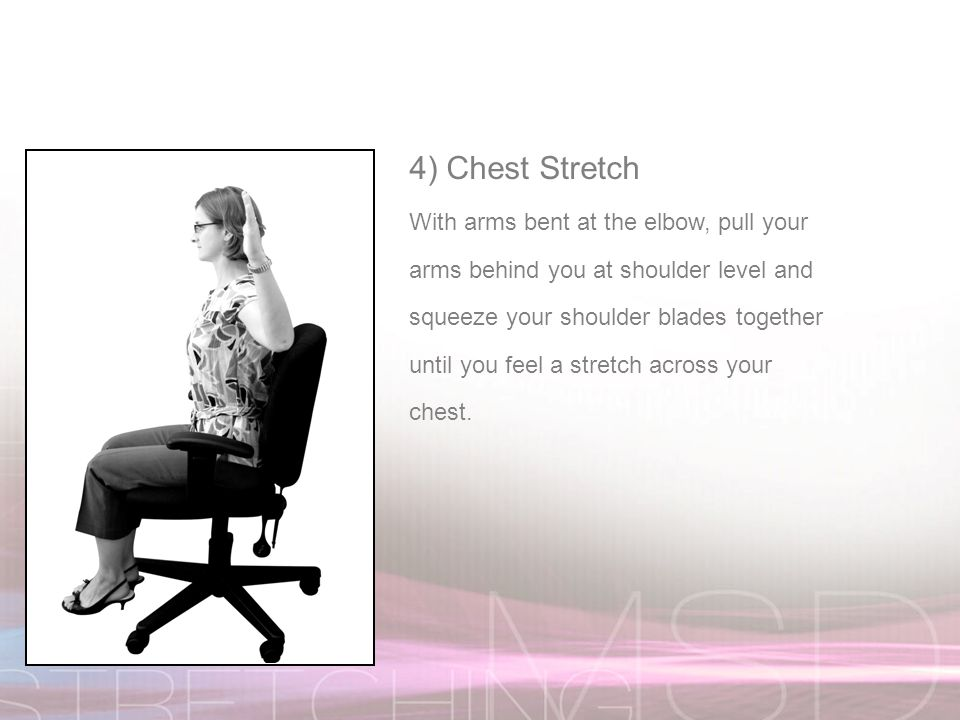 4) Chest Stretch With arms bent at the elbow, pull your arms behind you at shoulder level and squeeze your shoulder blades together until you feel a stretch across your chest.