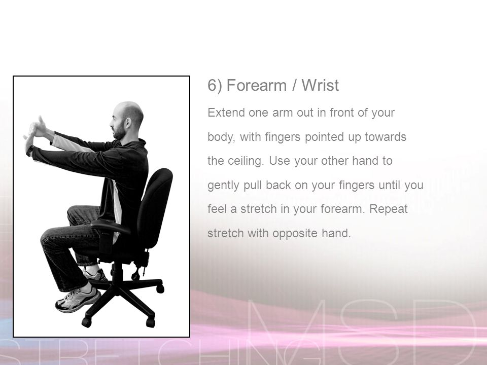 6) Forearm / Wrist Extend one arm out in front of your body, with fingers pointed up towards the ceiling.