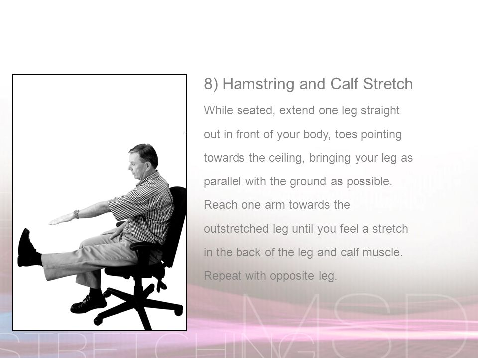 8) Hamstring and Calf Stretch While seated, extend one leg straight out in front of your body, toes pointing towards the ceiling, bringing your leg as parallel with the ground as possible.