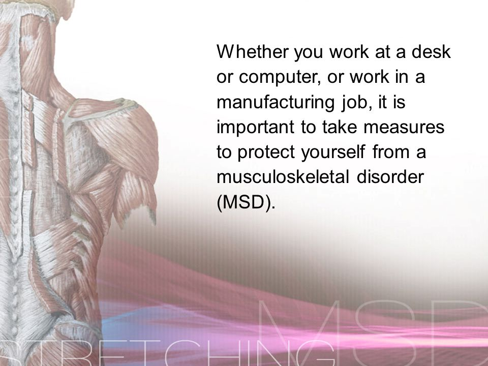 Whether you work at a desk or computer, or work in a manufacturing job, it is important to take measures to protect yourself from a musculoskeletal disorder (MSD).