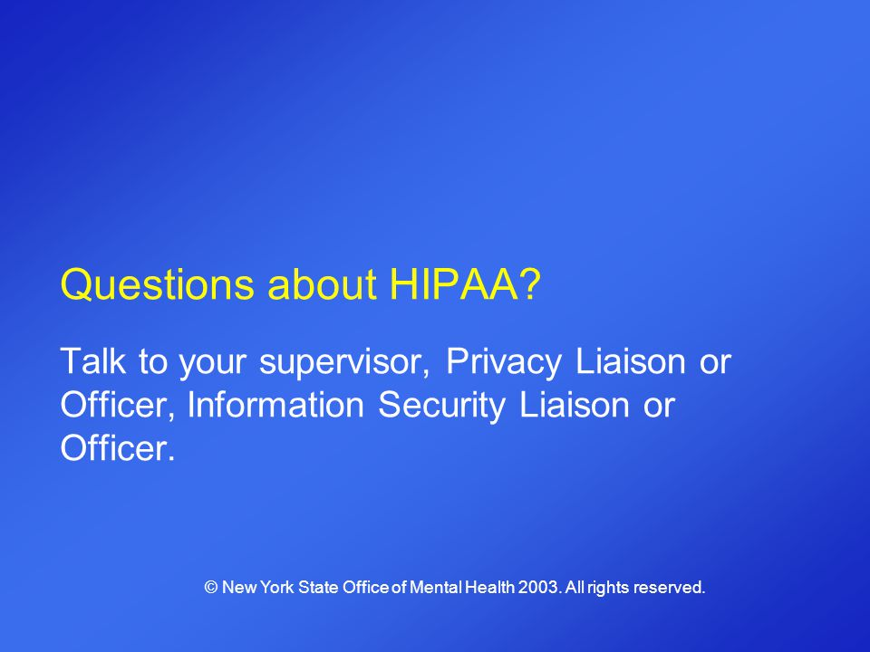 Questions about HIPAA Talk to your supervisor, Privacy Liaison or Officer, Information Security Liaison or Officer.