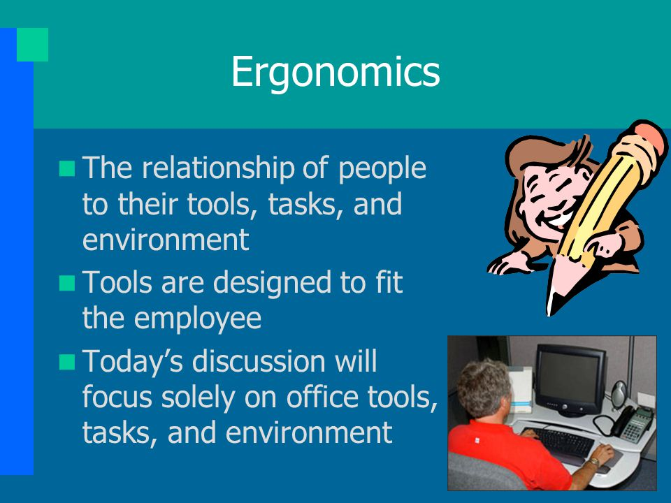 Ergonomics The relationship of people to their tools, tasks, and environment. Tools are designed to fit the employee.