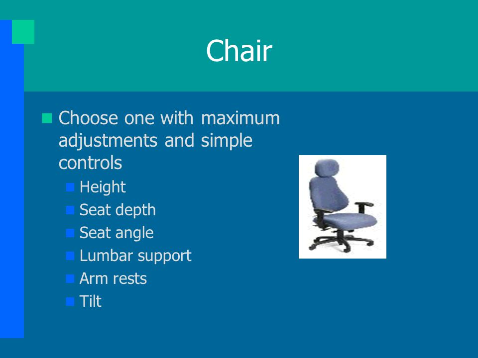 Chair Choose one with maximum adjustments and simple controls Height