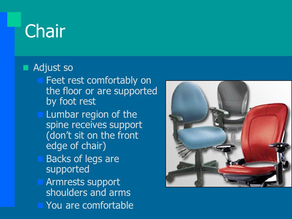 Chair Adjust so. Feet rest comfortably on the floor or are supported by foot rest.