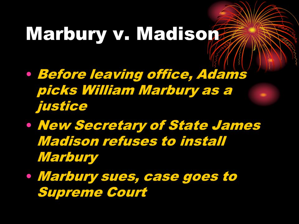 Marbury v. Madison Before leaving office, Adams picks William Marbury as a justice. New Secretary of State James Madison refuses to install Marbury.