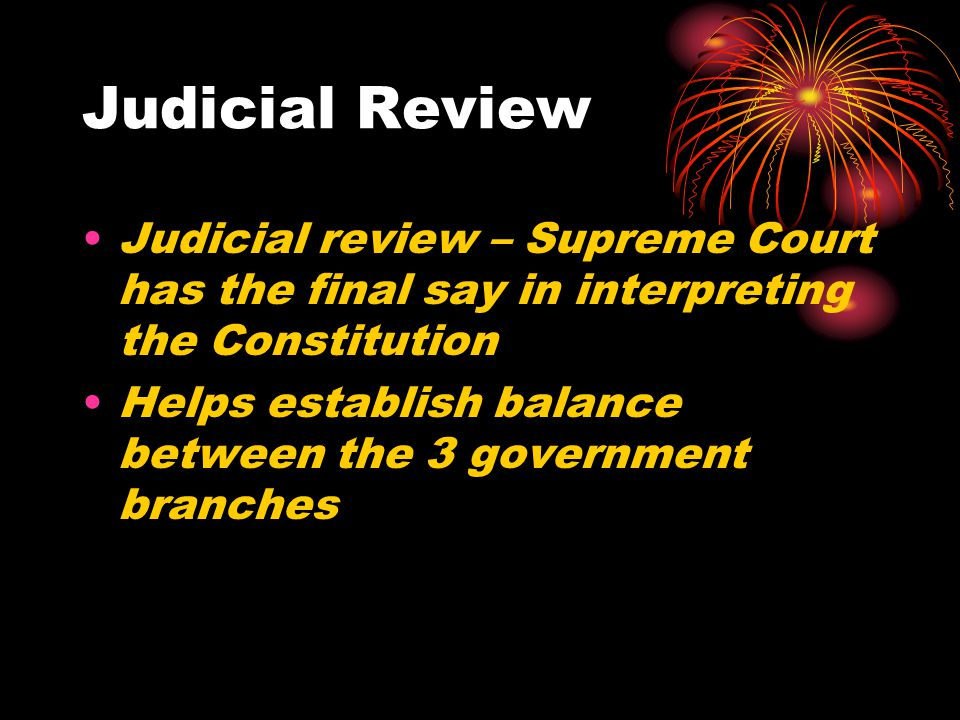 Judicial Review Judicial review – Supreme Court has the final say in interpreting the Constitution.