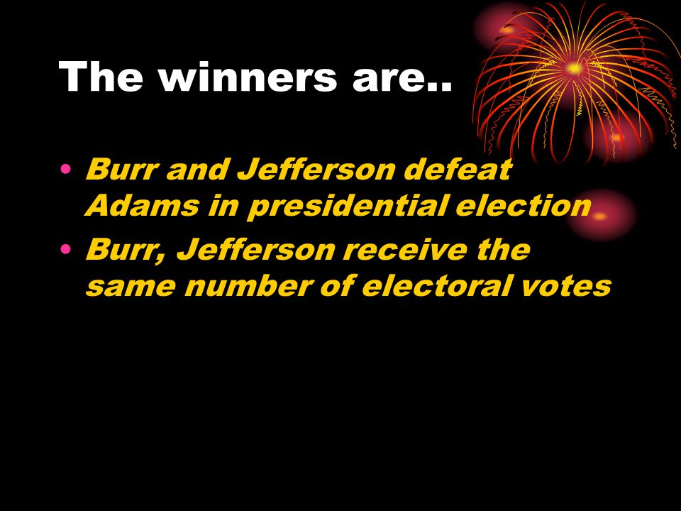 The winners are.. Burr and Jefferson defeat Adams in presidential election.
