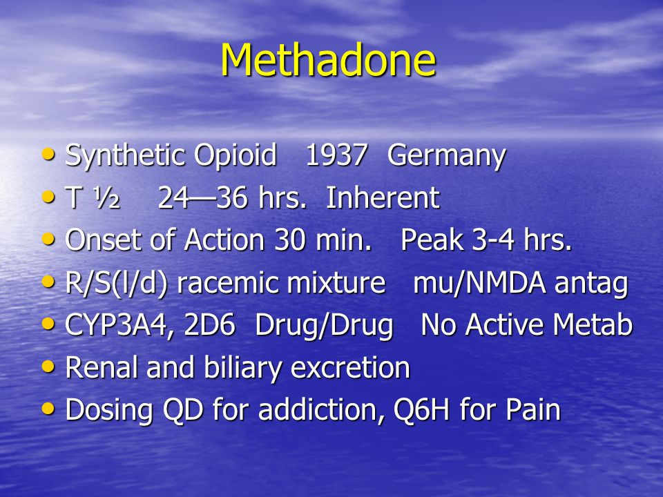 Methadone Synthetic Opioid 1937 Germany T ½ 24—36 hrs. Inherent