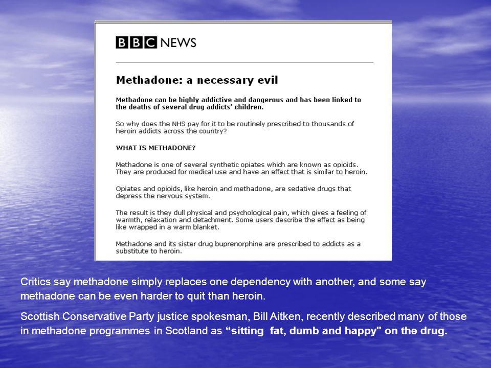 3/19/08 Critics say methadone simply replaces one dependency with another, and some say methadone can be even harder to quit than heroin.
