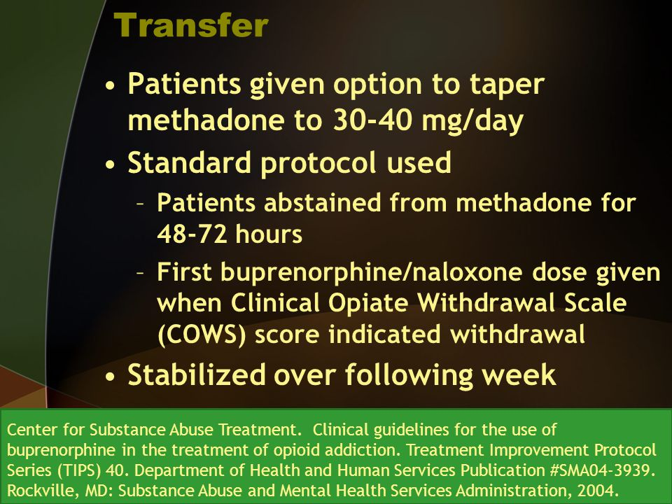 Transfer Patients given option to taper methadone to 30-40 mg/day