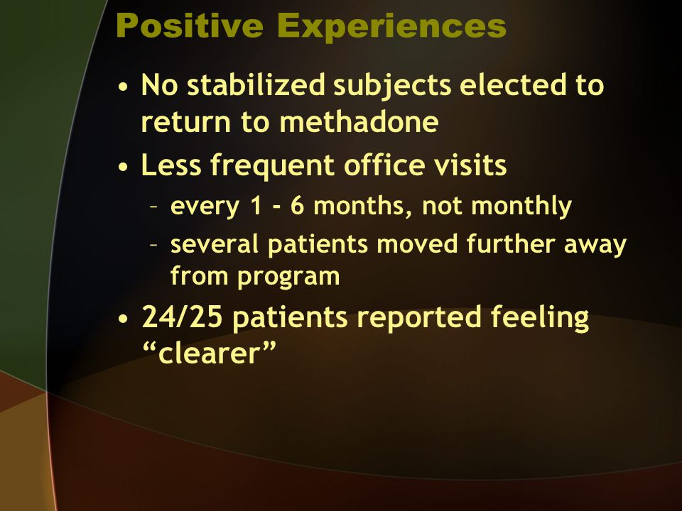Positive Experiences No stabilized subjects elected to return to methadone. Less frequent office visits.