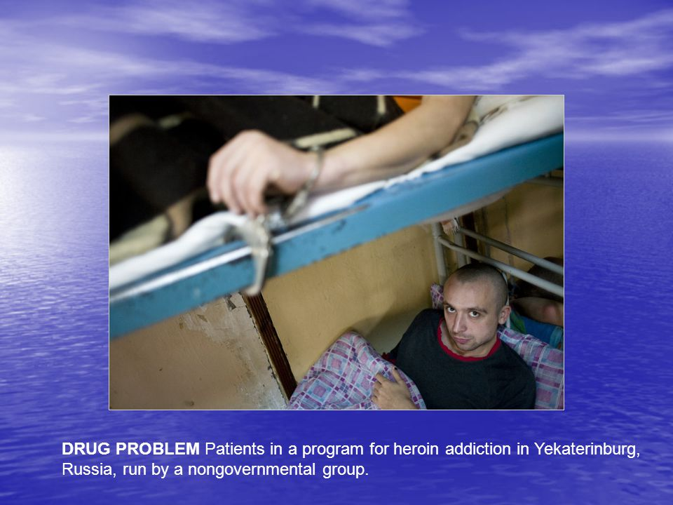 DRUG PROBLEM Patients in a program for heroin addiction in Yekaterinburg, Russia, run by a nongovernmental group.