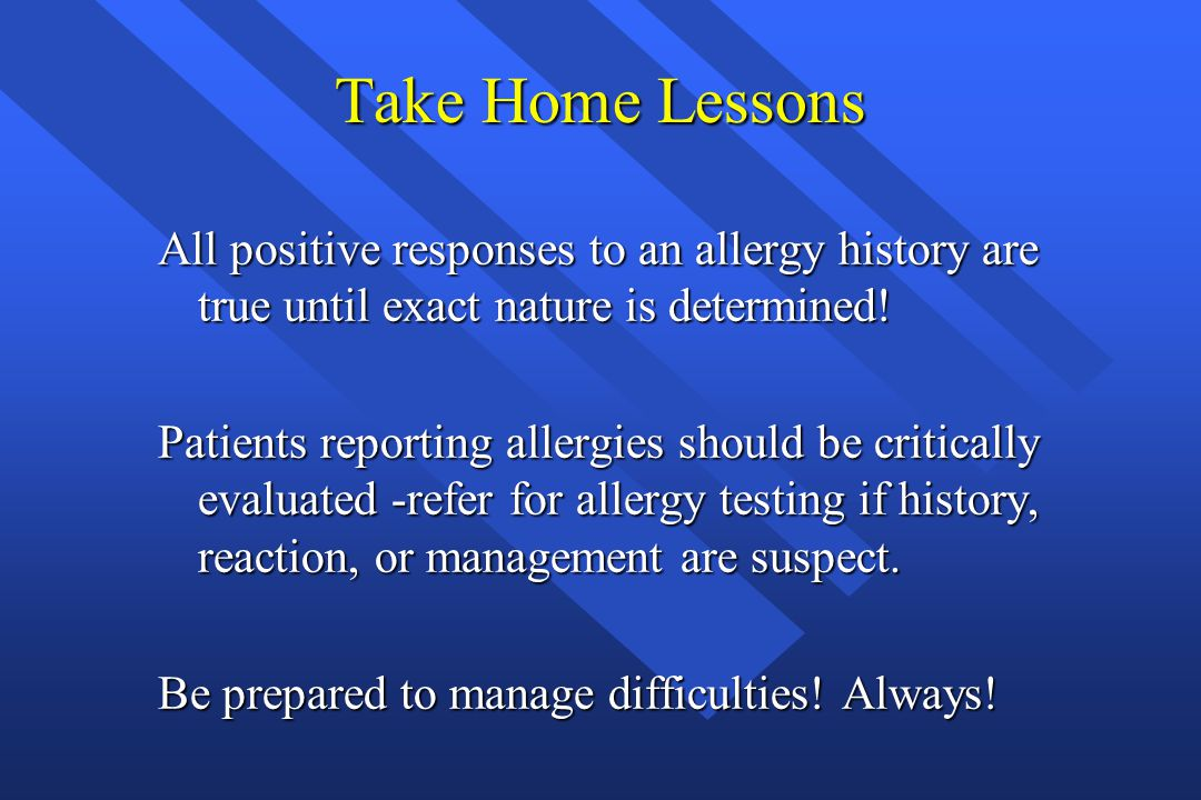 Take Home Lessons All positive responses to an allergy history are true until exact nature is determined!