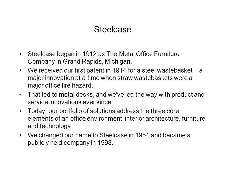 Steelcase Steelcase began in 1912 as The Metal Office Furniture Company in Grand Rapids, Michigan.