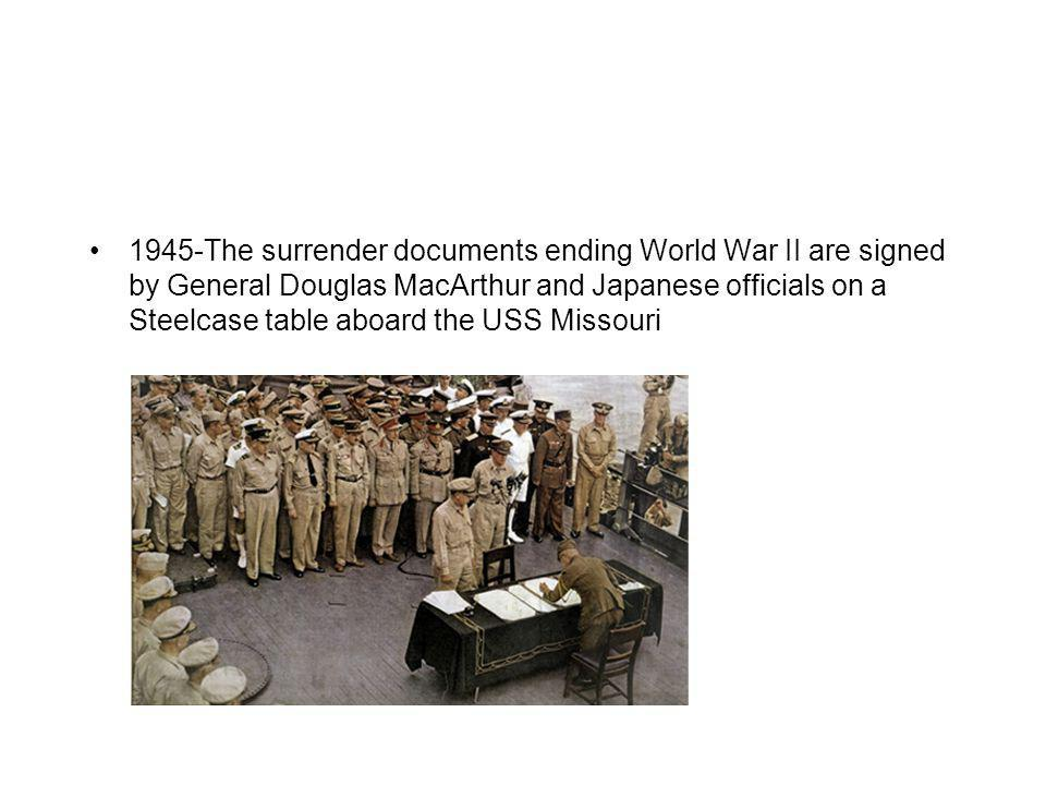 1945 -The surrender documents ending World War II are signed by General Douglas MacArthur and Japanese officials on a Steelcase table aboard the USS Missouri