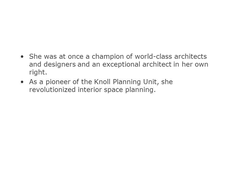 She was at once a champion of world-class architects and designers and an exceptional architect in her own right.