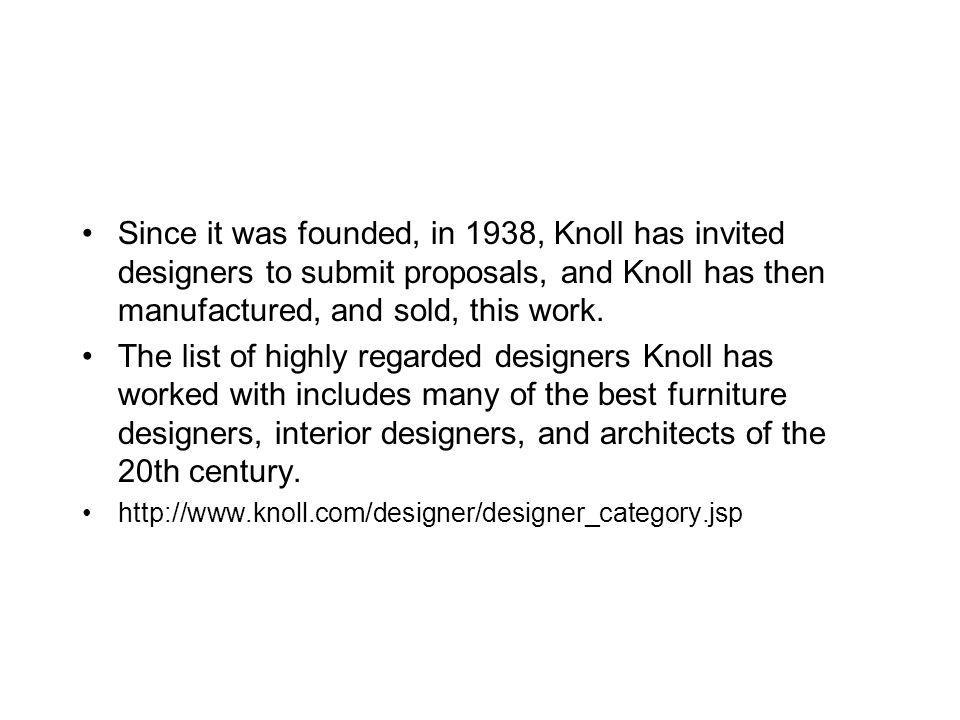Since it was founded, in 1938, Knoll has invited designers to submit proposals, and Knoll has then manufactured, and sold, this work.
