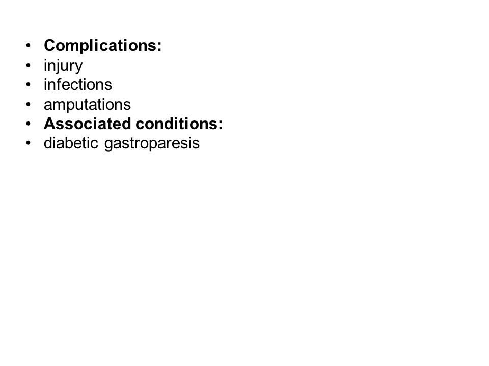 Complications: injury infections amputations Associated conditions: diabetic gastroparesis