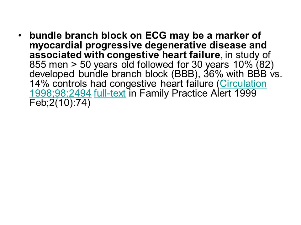 bundle branch block on ECG may be a marker of myocardial progressive degenerative disease and associated with congestive heart failure, in study of 855 men > 50 years old followed for 30 years 10% (82) developed bundle branch block (BBB), 36% with BBB vs.