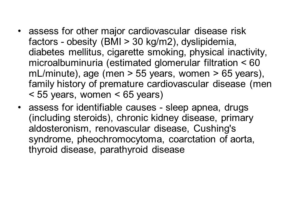 assess for other major cardiovascular disease risk factors - obesity (BMI > 30 kg/m2), dyslipidemia, diabetes mellitus, cigarette smoking, physical inactivity, microalbuminuria (estimated glomerular filtration < 60 mL/minute), age (men > 55 years, women > 65 years), family history of premature cardiovascular disease (men < 55 years, women < 65 years)