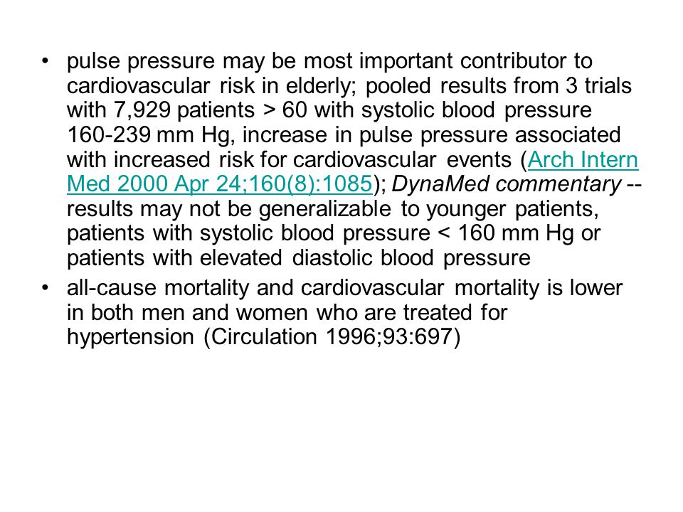 pulse pressure may be most important contributor to cardiovascular risk in elderly; pooled results from 3 trials with 7,929 patients > 60 with systolic blood pressure 160-239 mm Hg, increase in pulse pressure associated with increased risk for cardiovascular events (Arch Intern Med 2000 Apr 24;160(8):1085); DynaMed commentary -- results may not be generalizable to younger patients, patients with systolic blood pressure < 160 mm Hg or patients with elevated diastolic blood pressure