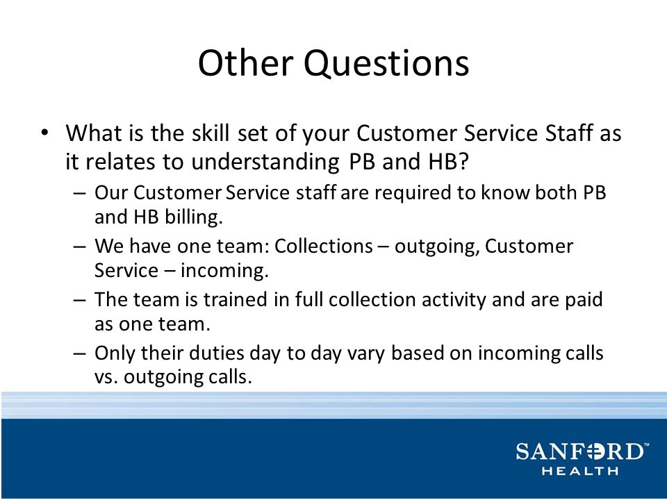Other Questions What is the skill set of your Customer Service Staff as it relates to understanding PB and HB