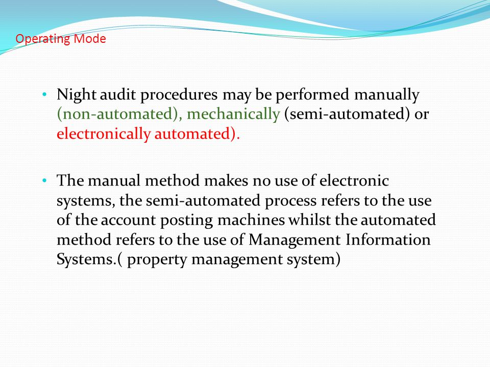 Operating Mode Night audit procedures may be performed manually (non-automated), mechanically (semi-automated) or electronically automated).