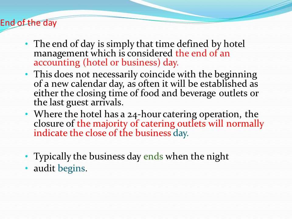 End of the day The end of day is simply that time defined by hotel management which is considered the end of an accounting (hotel or business) day.
