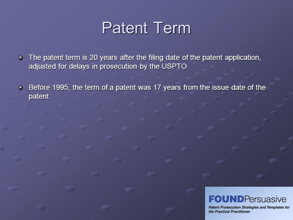 Patent Term The patent term is 20 years after the filing date of the patent application, adjusted for delays in prosecution by the USPTO.