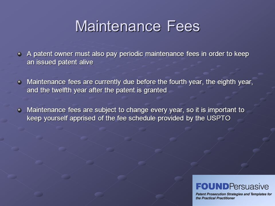Maintenance Fees A patent owner must also pay periodic maintenance fees in order to keep an issued patent alive.