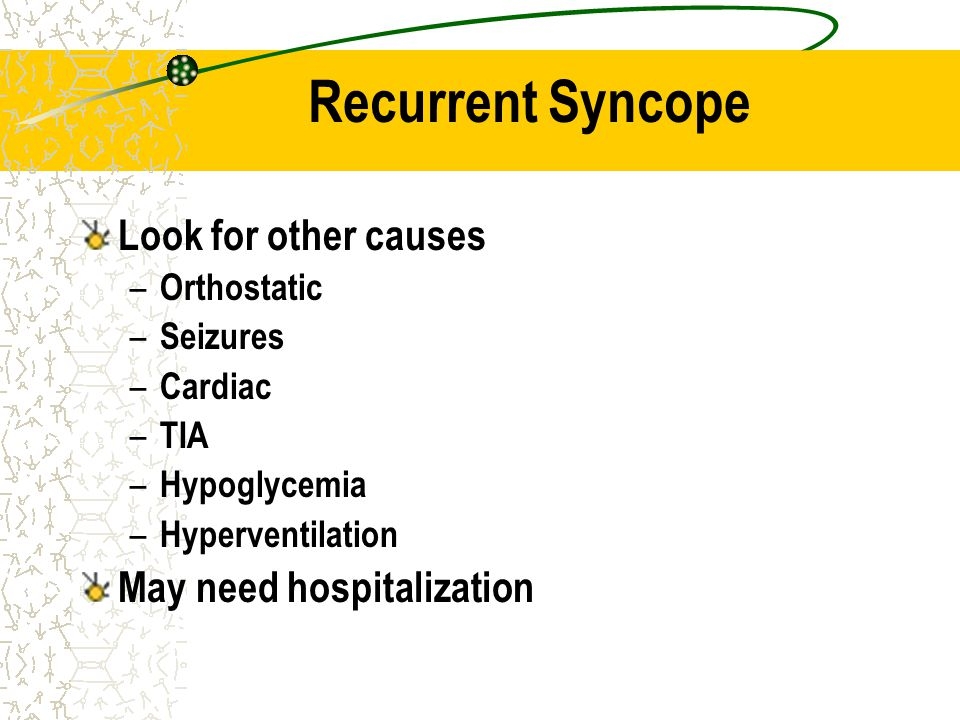 Recurrent Syncope Look for other causes May need hospitalization