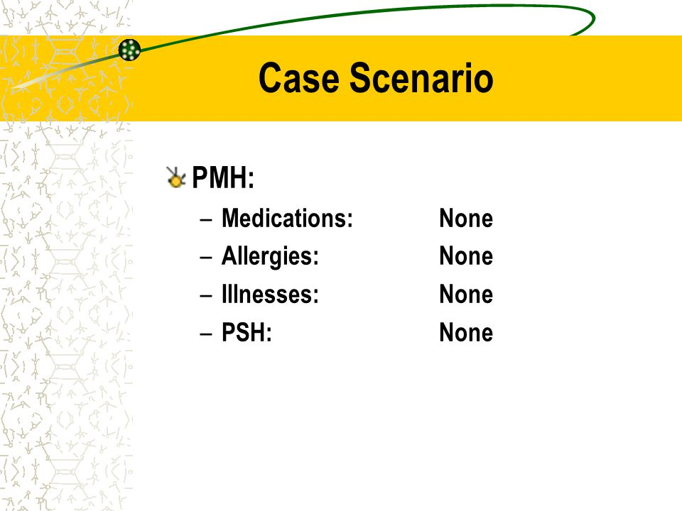 Case Scenario PMH: Medications: None Allergies: None Illnesses: None