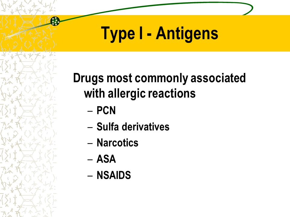 Type I - Antigens Drugs most commonly associated with allergic reactions. PCN. Sulfa derivatives.