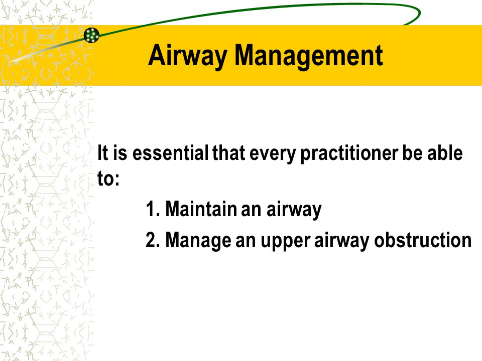 Airway Management It is essential that every practitioner be able to: