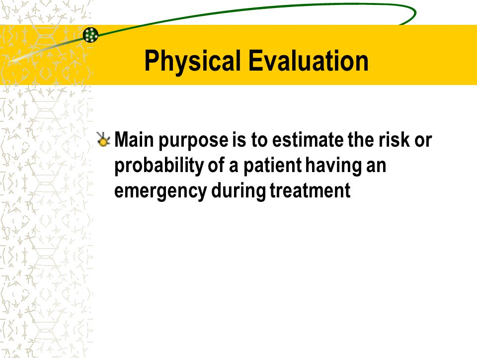 Physical Evaluation Main purpose is to estimate the risk or probability of a patient having an emergency during treatment.