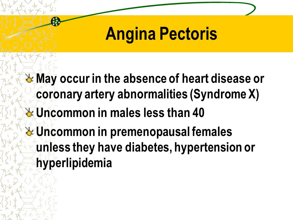 Angina Pectoris May occur in the absence of heart disease or coronary artery abnormalities (Syndrome X)