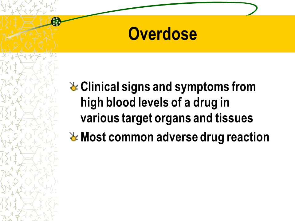 Overdose Clinical signs and symptoms from high blood levels of a drug in various target organs and tissues.