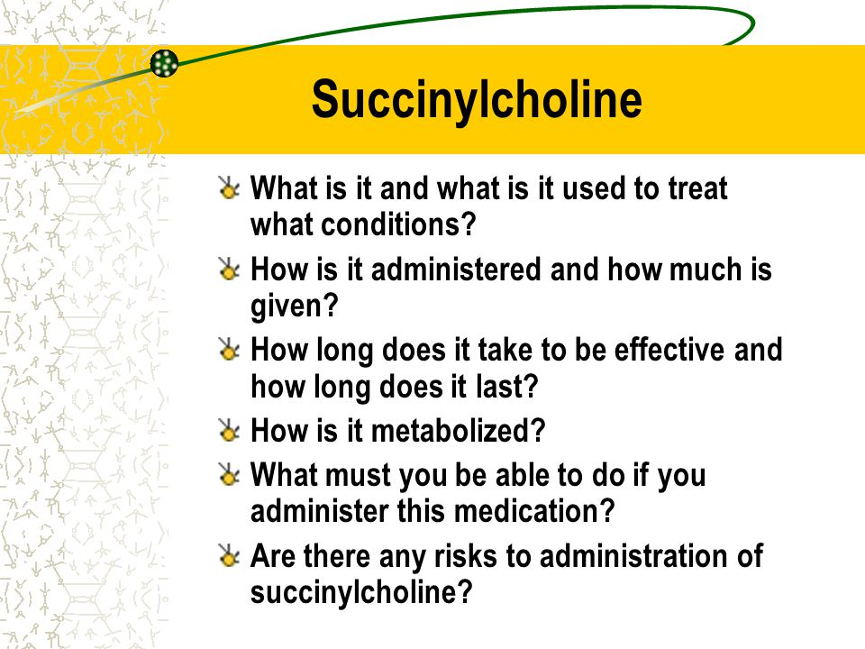Succinylcholine What is it and what is it used to treat what conditions How is it administered and how much is given