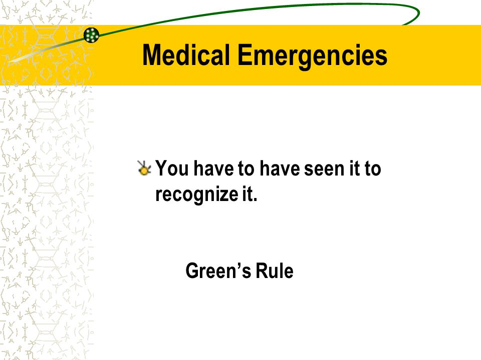Medical Emergencies You have to have seen it to recognize it. Green's Rule