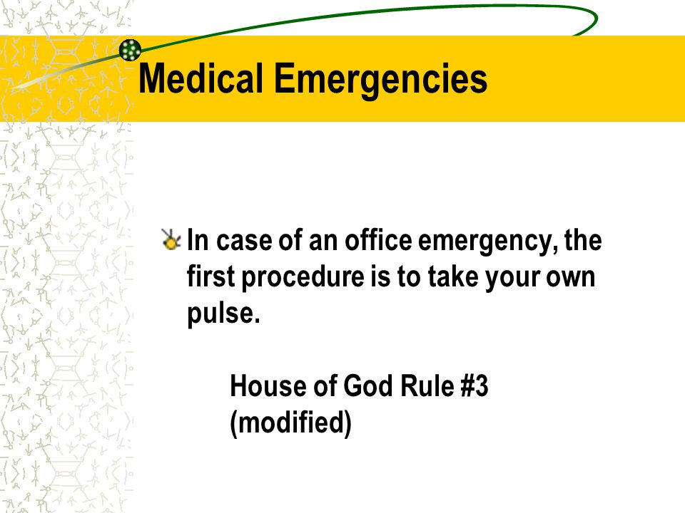 Medical Emergencies In case of an office emergency, the first procedure is to take your own pulse. House of God Rule #3 (modified)