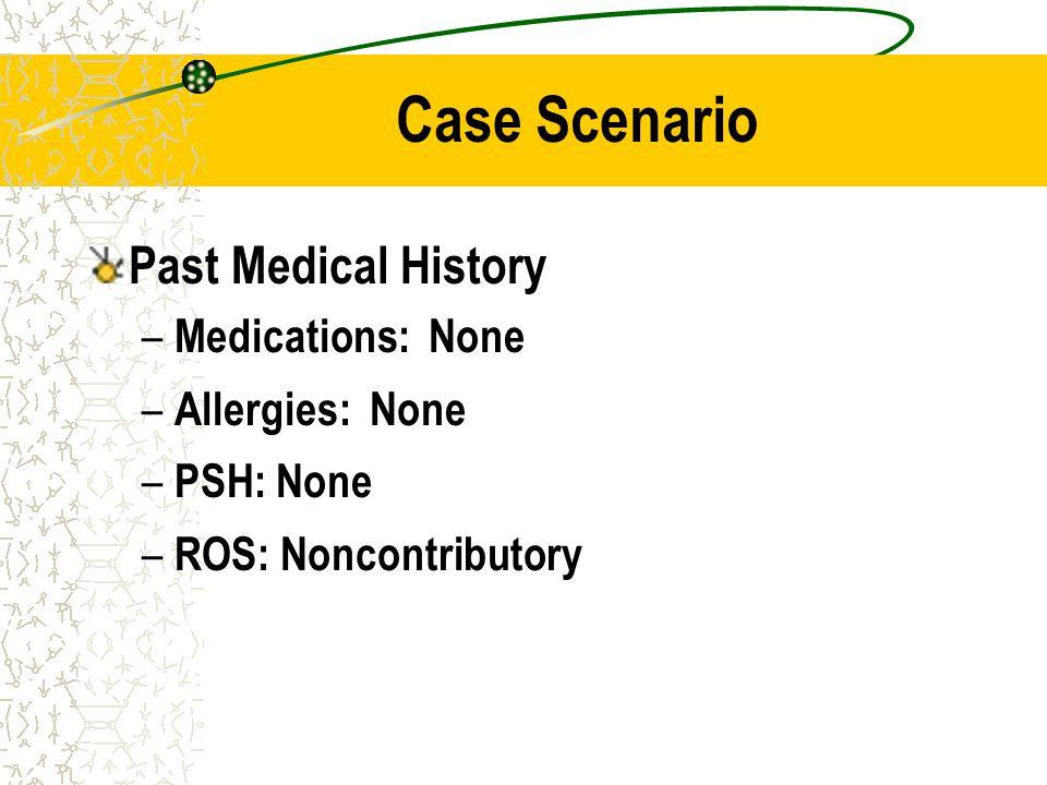 Case Scenario Past Medical History Medications: None Allergies: None